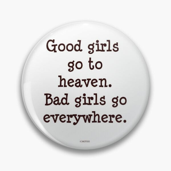 Good girls go to heaven. Bad girls go everywhere Pin