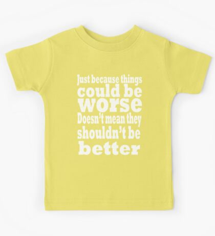 just because things could be worse doesn't mean they shouldn't be better  2 Kids Clothes
