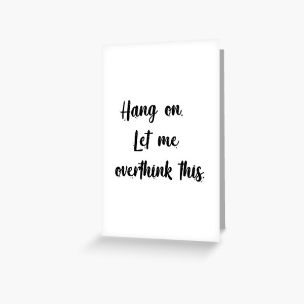 Hang on. Let me overthink this. Greeting Card
