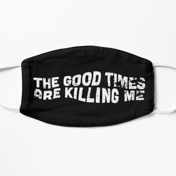 The Good Times Are Killing Me Mask