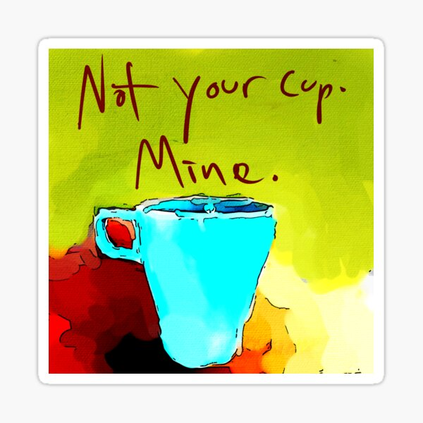Not your cup.  Sticker
