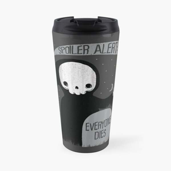 SPOILER ALERT:  EVERYONE DIES Travel Mug