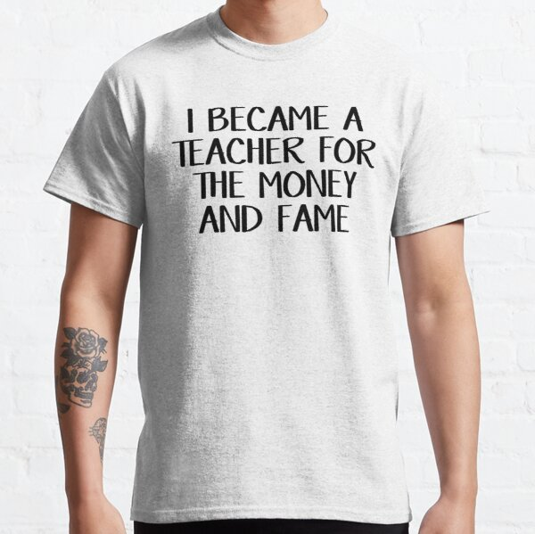 I became a teacher for the money and fame Classic T-Shirt