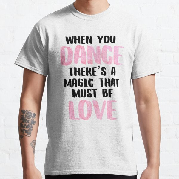 When You Dance There's A Magic That Must Be Love Classic T-Shirt