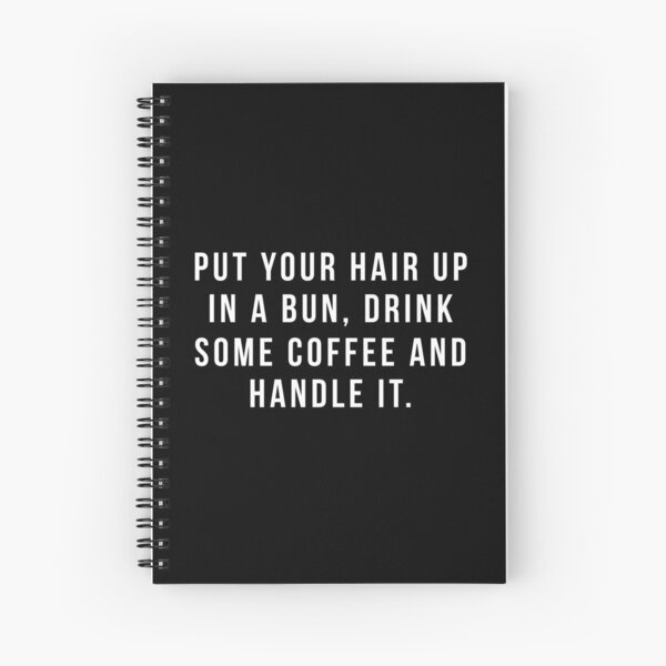 Put Your Hair Up In A Bun, Drink Some Coffee And Handle It. Spiral Notebook