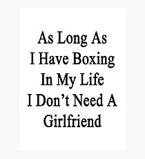 As Long As I Have Boxing In My Life I Don't Need A Girlfriend Photographic Print