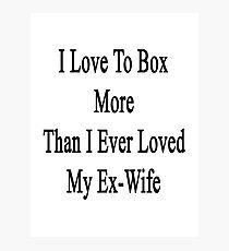 I Love To Box More Than I Ever Loved My Ex-Wife Photographic Print