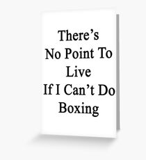 There's No Point To Live If I Can't Do Boxing Greeting Card
