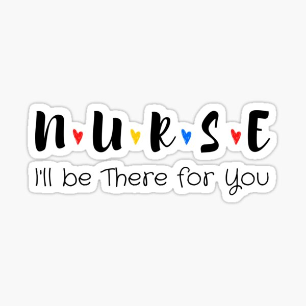 Nurse I'll be There for You, Friends Nurse, Nursing School, Nursing School Tee, Gift For Nurse, Funny Nursing, Mothers Day gift, Love Nurse, gift for nurse student, Sticker