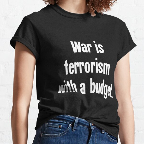 War Is Terrorism With A Budget Classic T-Shirt