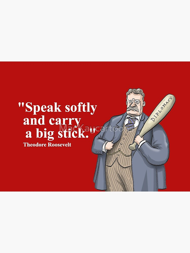 """Theodore Roosevelt """"Speak softly and carry a big stick."""" by MacKaycartoons"""