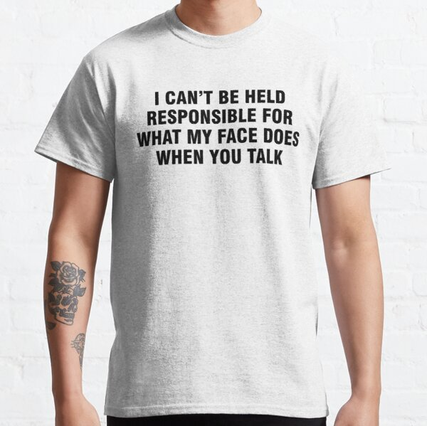 I can't be held responsible for what my face does when you talk Classic T-Shirt