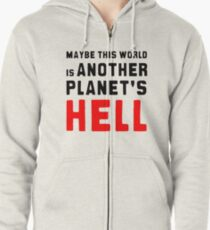 Maybe this world is another planet's hell. Zipped Hoodie