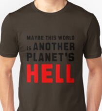 Maybe this world is another planet's hell. Unisex T-Shirt