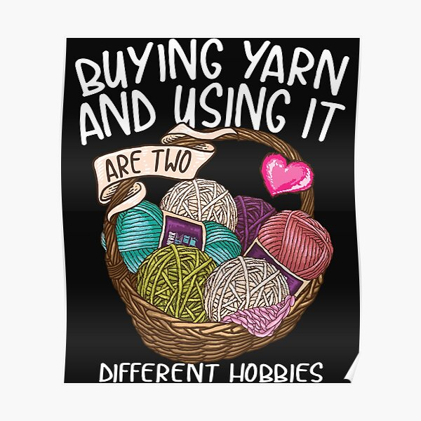 Buying yarn and using it are two different hobbies Knitting Crochet shirt Poster
