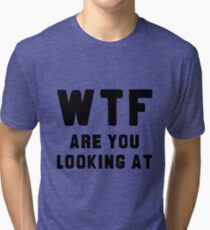 WTF ARE YOU LOOKING AT ???? Tri-blend T-Shirt