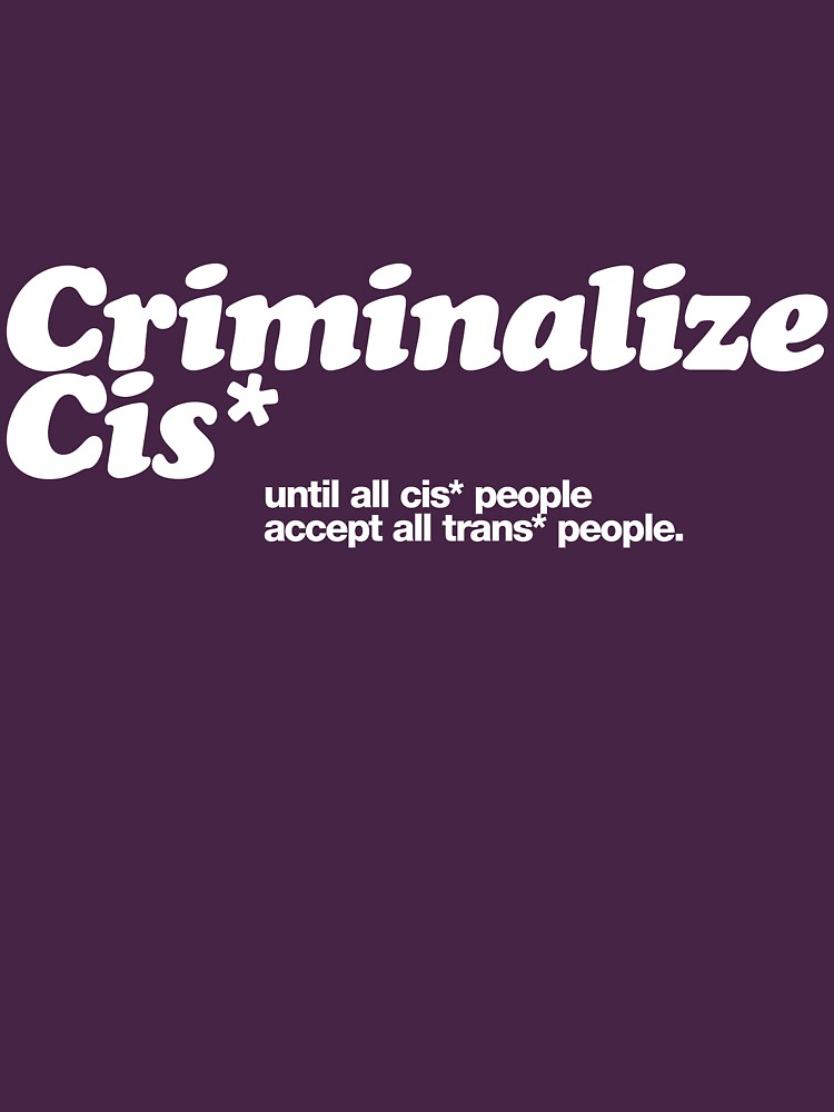 Criminalize cis* by cisnormativity
