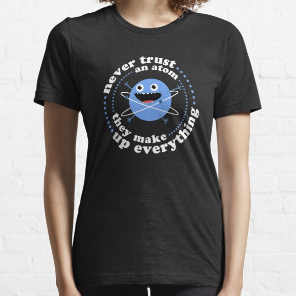 Never Trust An Atom - They Make Up Everything Essential T-Shirt