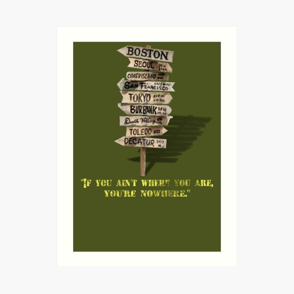If You Ain't Where You Are, You're Nowhere Art Print
