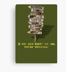 If You Ain't Where You Are, You're Nowhere Canvas Print