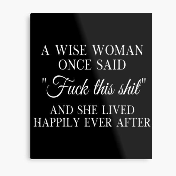 A Wise Woman Once Said F This And She Lived Happily Ever After Metal Print
