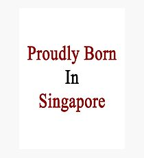 Proudly Born In Singapore Photographic Print