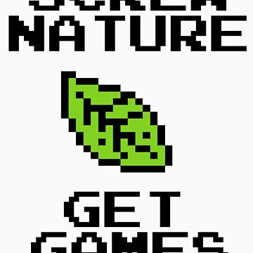 SCREW NATURE. GET GAMES by Bigheadblue