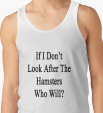 If I Don't Look After The Hamsters Who Will Tank Top