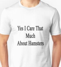 Yes I Care That Much About Hamsters Unisex T-Shirt
