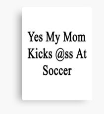 Yes My Mom Kicks Ass At Soccer Canvas Print