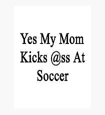 Yes My Mom Kicks Ass At Soccer Photographic Print