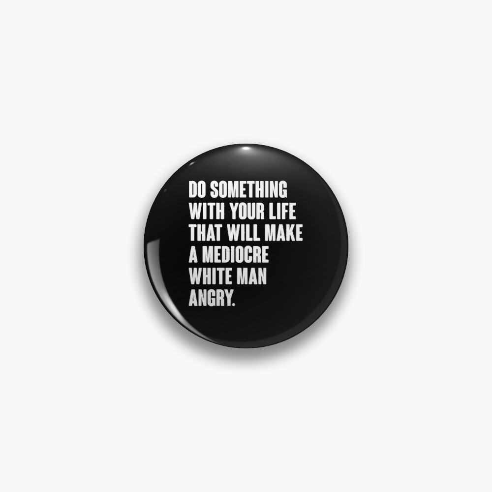 Do Something With Your Life That Will Make A Mediocre White Man Angry Pin