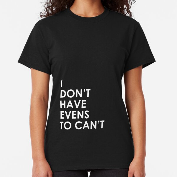 I Don't Have Evens to Can't - Ver 1 Classic T-Shirt