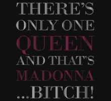 There's only one Queen, and that's Madonna ... BITCH!