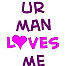 Ur Man Loves Me - TeeShirt by kalitarios