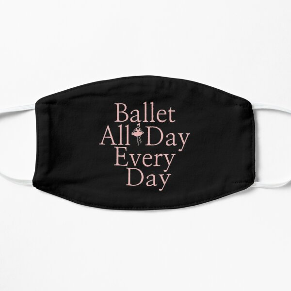 Ballerina Gift - Ballet All Day Every Day Dancer Present - Ballet Teacher Present Flat Mask