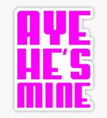 AYE HE'S MINE Sticker