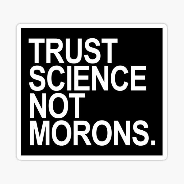 TRUST SCIENCE NOT MORONS Sticker