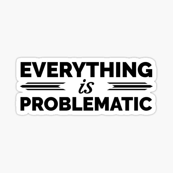 Everything is Problematic Sticker