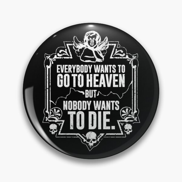 Everybody Wants To Go To Heaven But Nobody Wants To Die Funny Gift (On Black) Pin