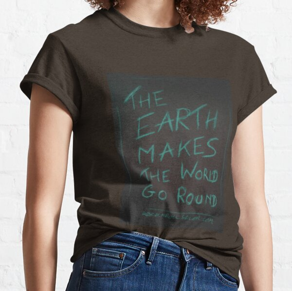 THE EARTH MAKES THE WORLD GO ROUND  Classic T-Shirt