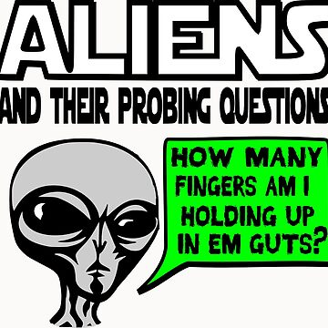 Funny Saying- Aliens Ask the Probing Questions by tommytidalwave