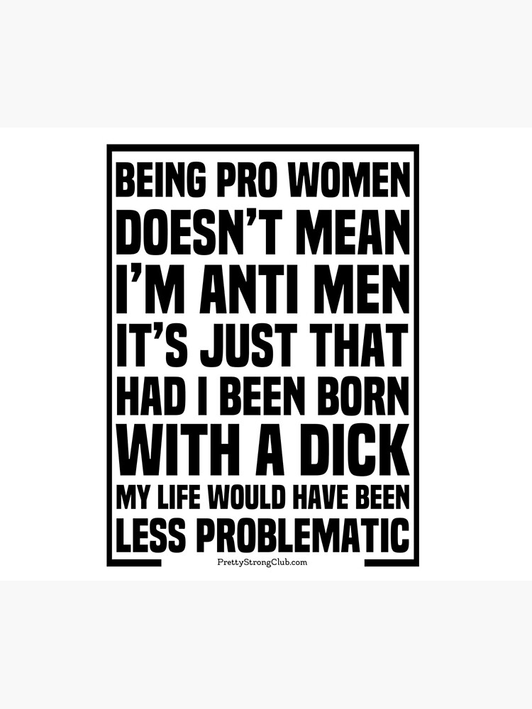 I'm Pro Women Not Anti Men by PrettyStrong