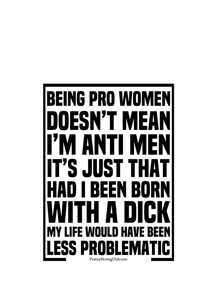 I'm Pro Women Not Anti Men by PrettyStrong