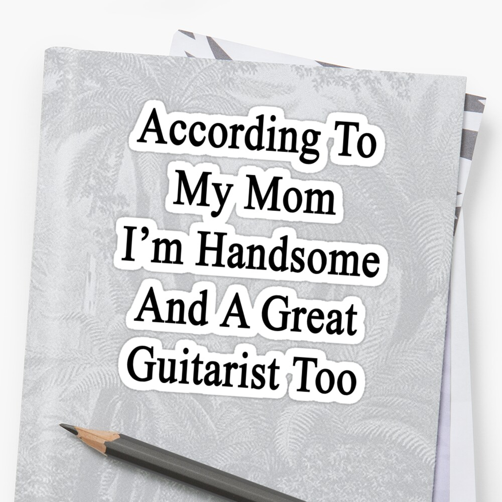According To My Mom I'm Handsome And A Great Guitarist Too by supernova23