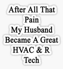 After All That Pain My Husband Became A Great HVAC & R Tech Sticker
