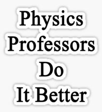 Physics Professors Do It Better  Sticker