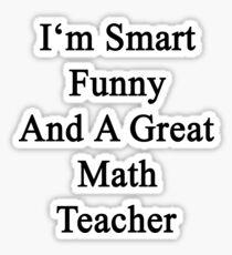 I'm Smart Funny And A Great Math Teacher Sticker