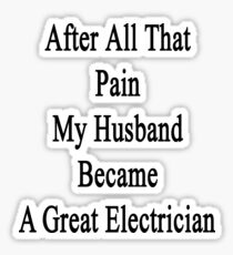 After All That Pain My Husband Became A Great Electrician Sticker