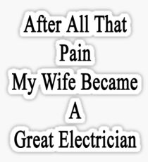 After All That Pain My Wife Became A Great Electrician Sticker